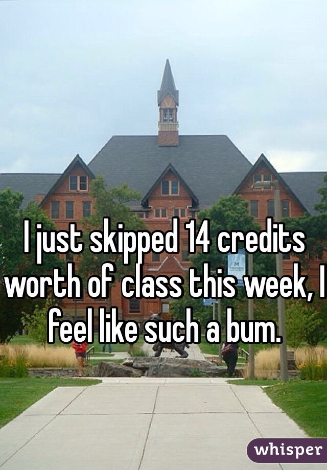 I just skipped 14 credits worth of class this week, I feel like such a bum.