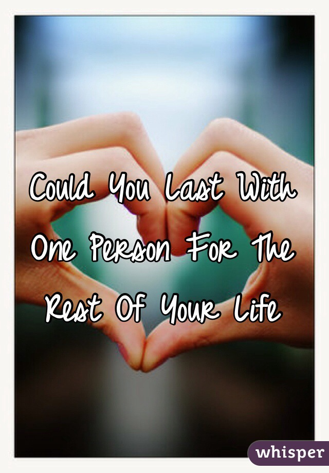 Could You Last With One Person For The Rest Of Your Life