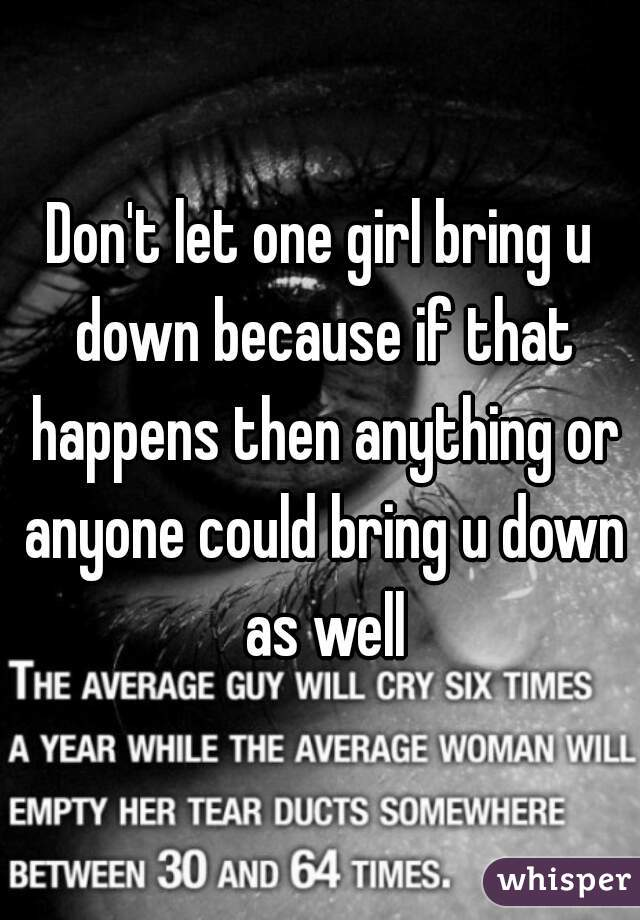 Don't let one girl bring u down because if that happens then anything or anyone could bring u down as well