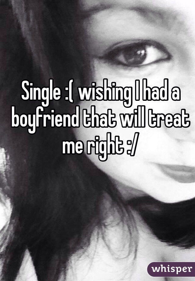 Single :( wishing I had a boyfriend that will treat me right :/