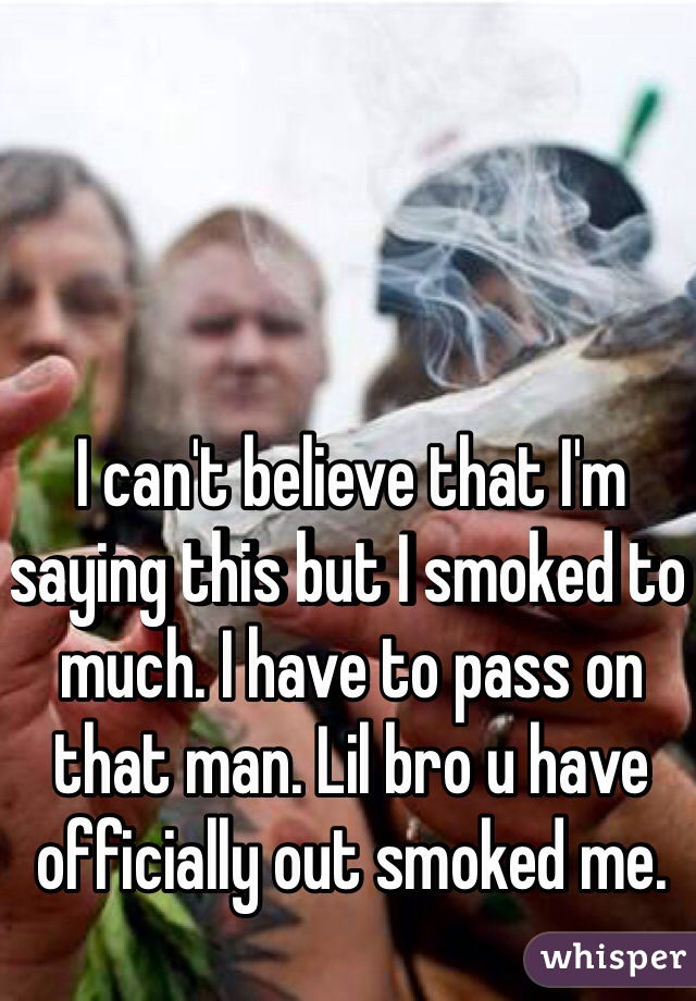 I can't believe that I'm saying this but I smoked to much. I have to pass on that man. Lil bro u have officially out smoked me.
