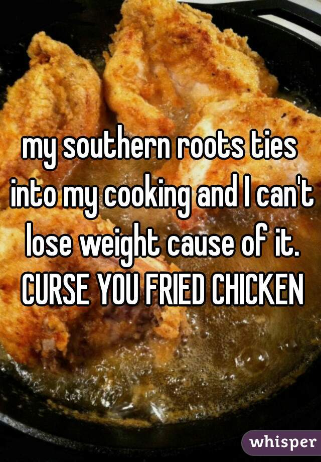 my southern roots ties into my cooking and I can't lose weight cause of it. CURSE YOU FRIED CHICKEN