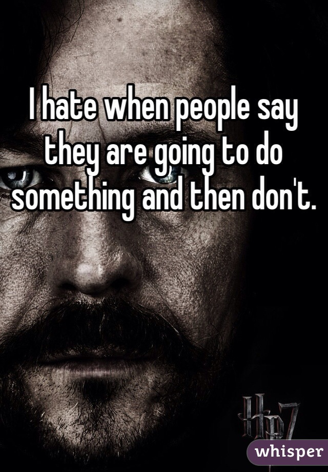 I hate when people say they are going to do something and then don't.
