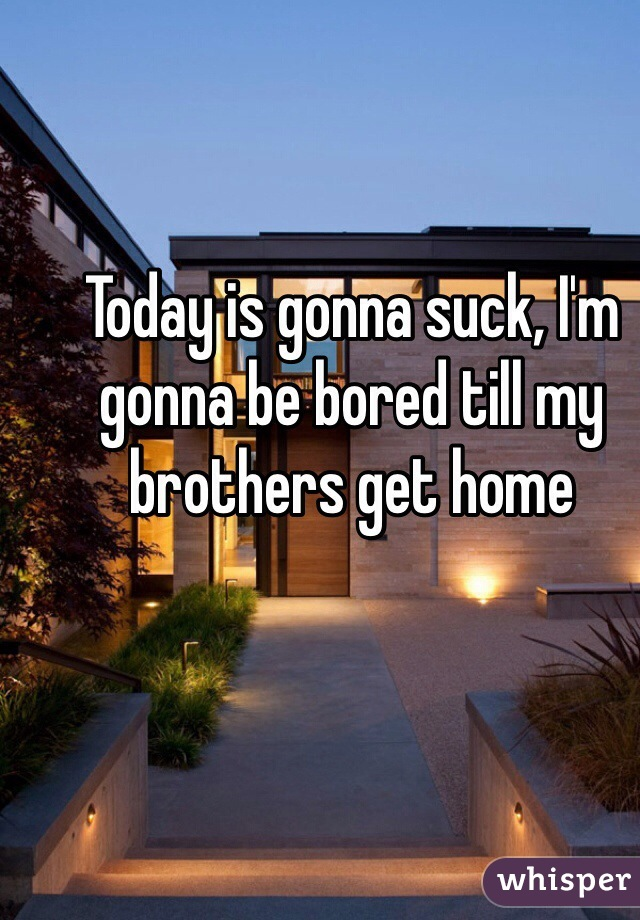 Today is gonna suck, I'm gonna be bored till my brothers get home