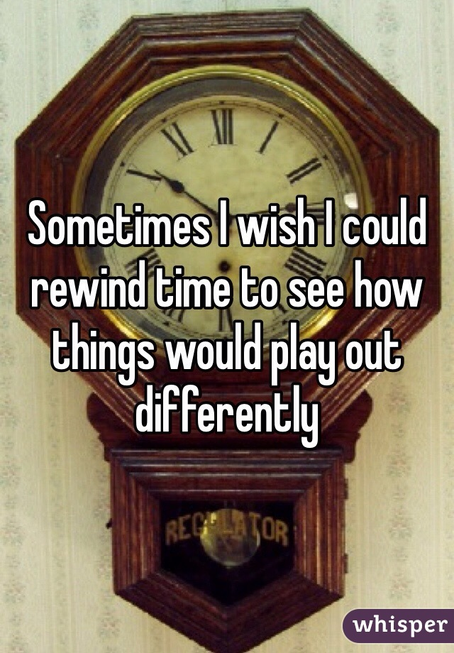 Sometimes I wish I could rewind time to see how things would play out differently