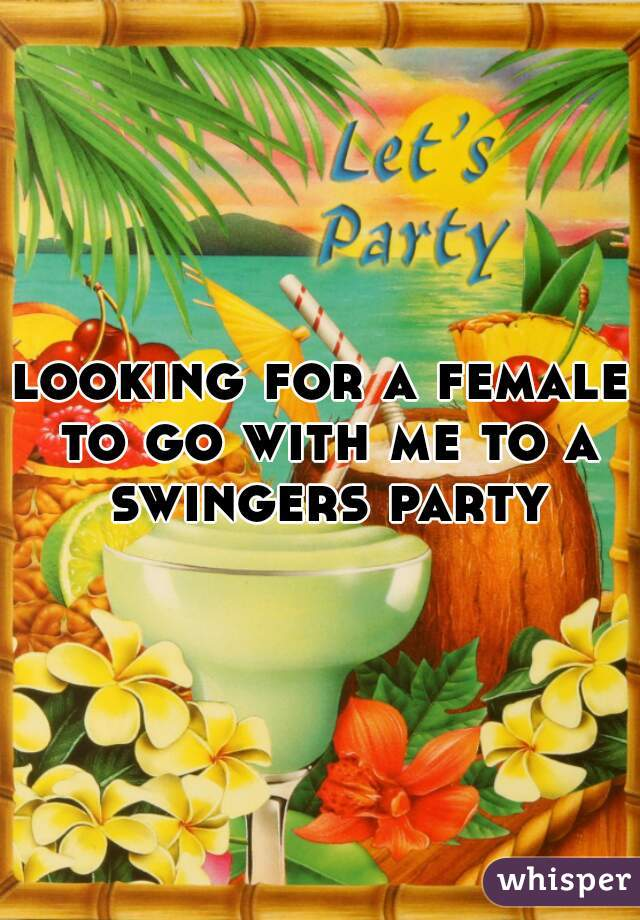 looking for a female to go with me to a swingers party
