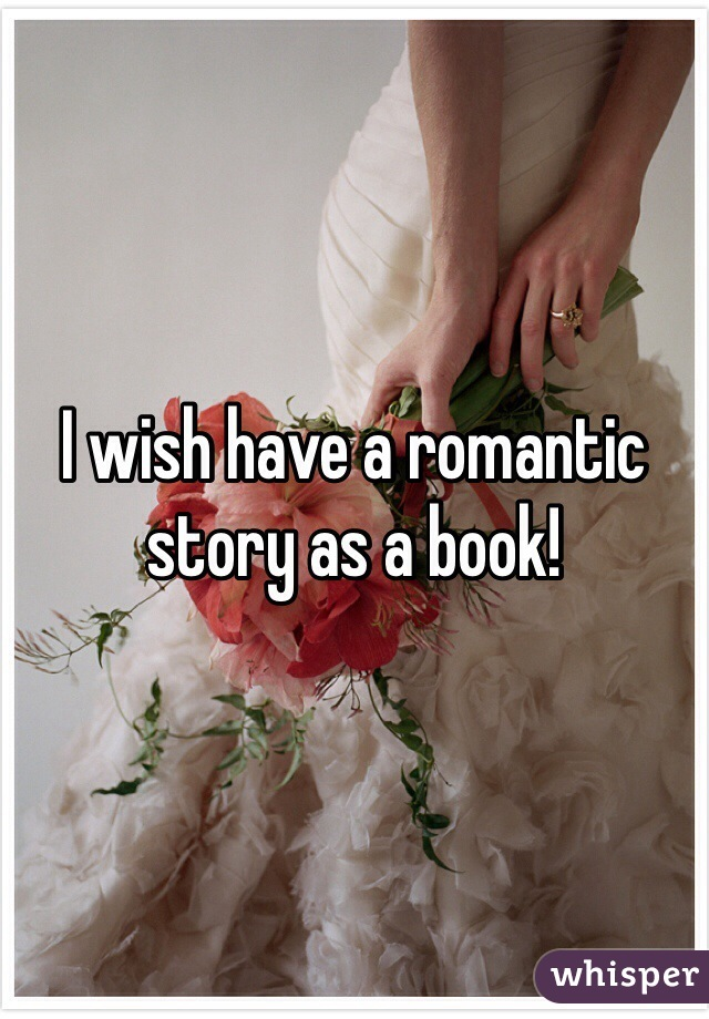 I wish have a romantic story as a book!