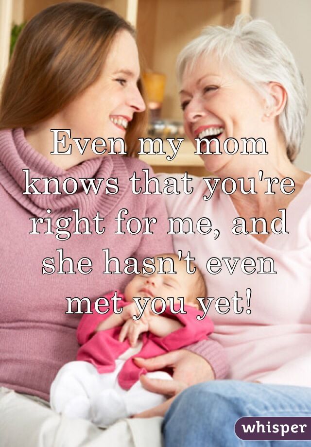 Even my mom knows that you're right for me, and she hasn't even met you yet!
