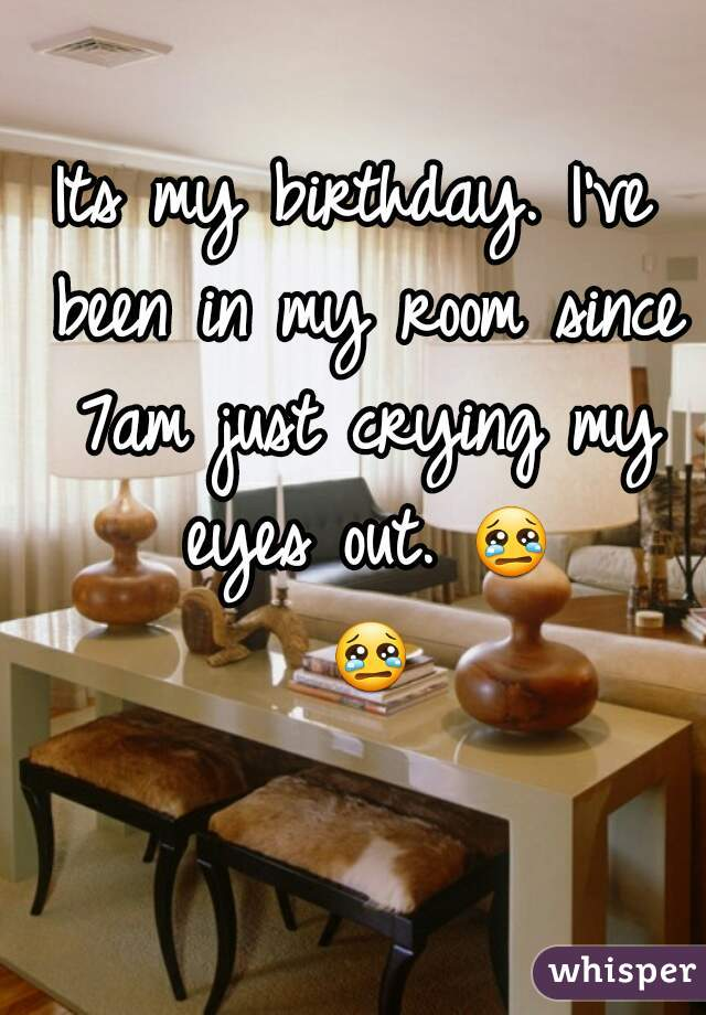 Its my birthday. I've been in my room since 7am just crying my eyes out. 😢 😢