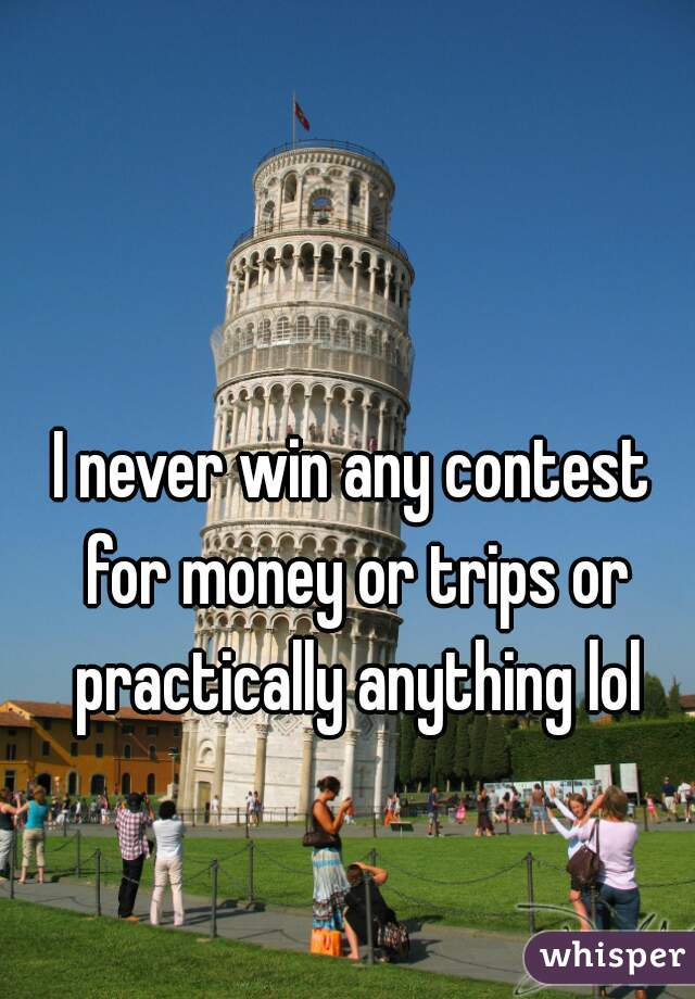 I never win any contest for money or trips or practically anything lol