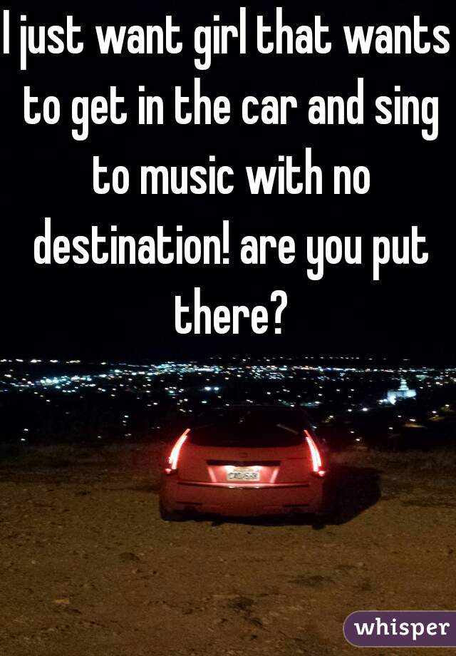 I just want girl that wants to get in the car and sing to music with no destination! are you put there?