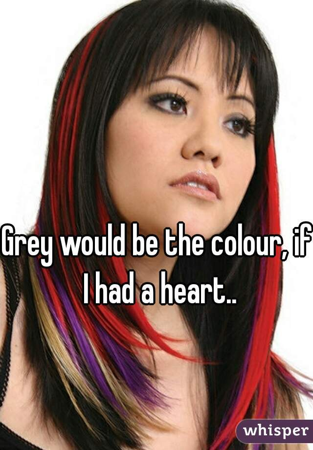 Grey would be the colour, if I had a heart..