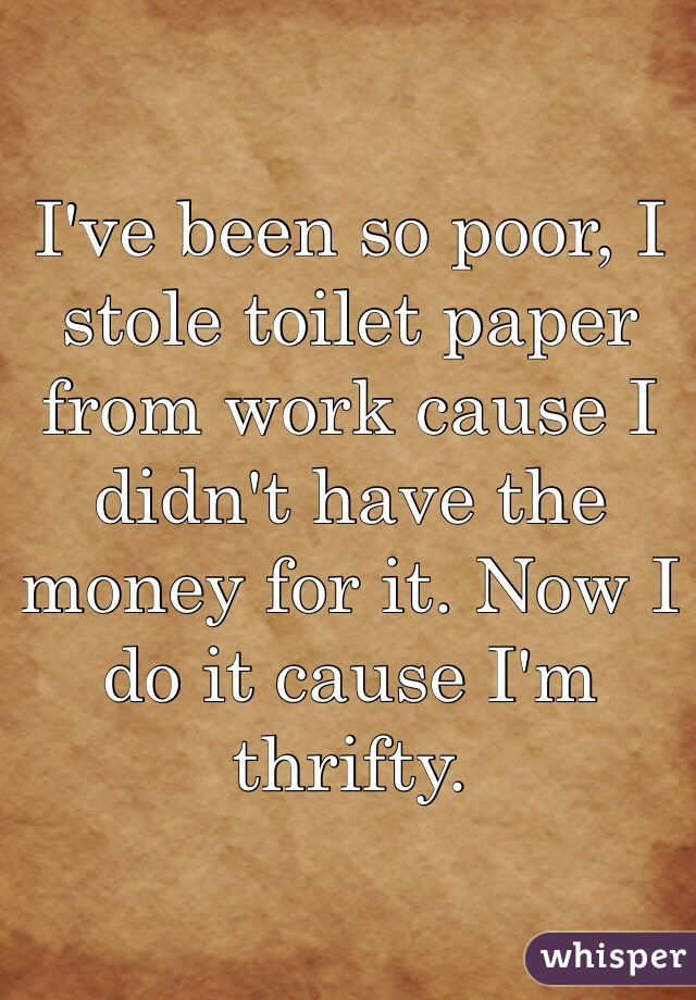 I've been so poor, I stole toilet paper from work cause I didn't have the money for it. Now I do it cause I'm thrifty.