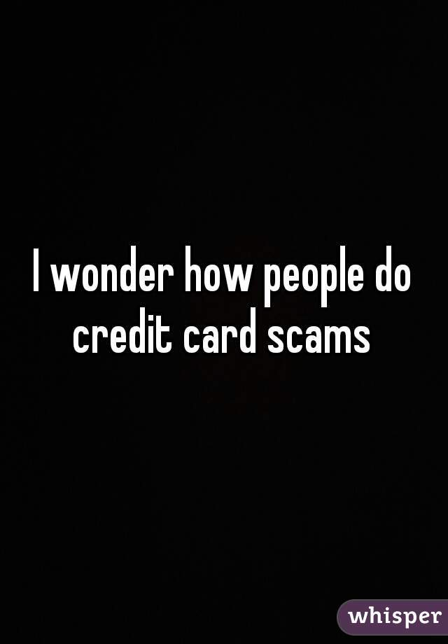 I wonder how people do credit card scams