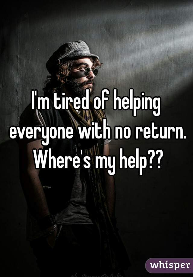 I'm tired of helping everyone with no return. Where's my help??