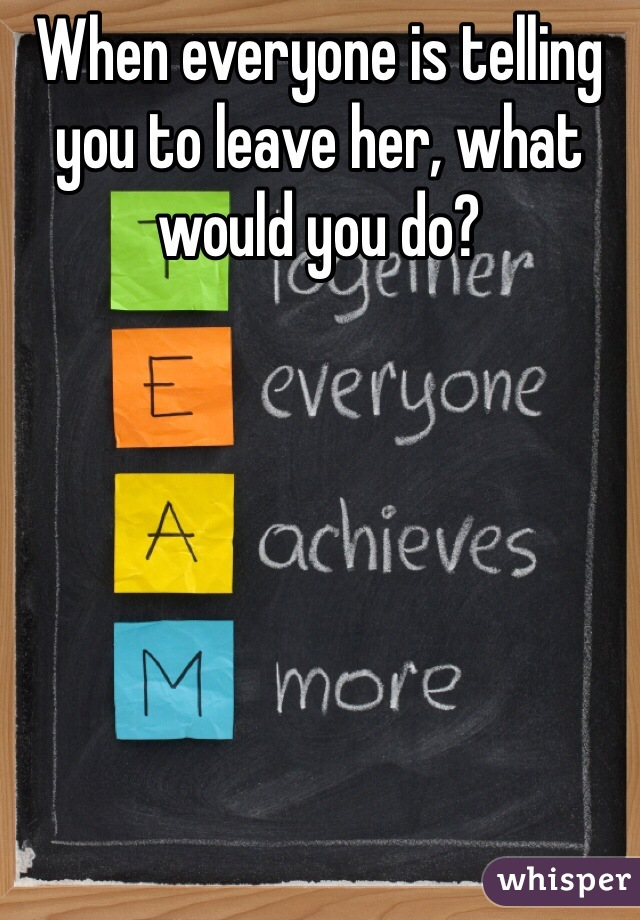When everyone is telling you to leave her, what would you do?