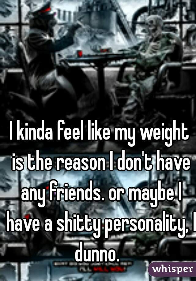 I kinda feel like my weight is the reason I don't have any friends. or maybe I have a shitty personality, I dunno.