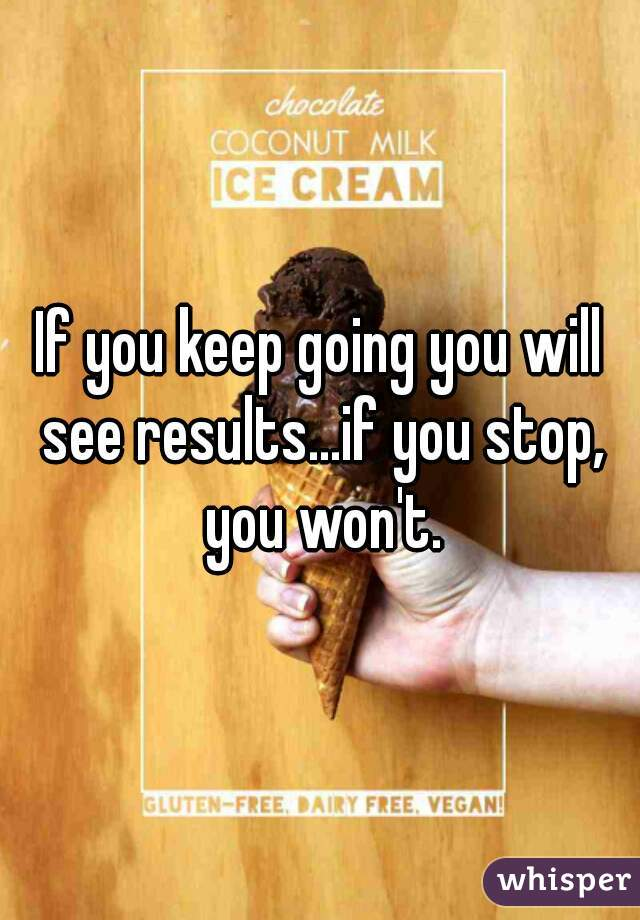 If you keep going you will see results...if you stop, you won't.