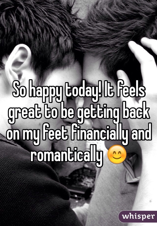 So happy today! It feels great to be getting back on my feet financially and romantically 😊