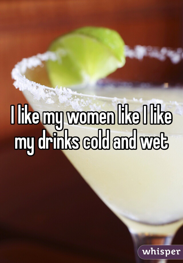 I like my women like I like my drinks cold and wet