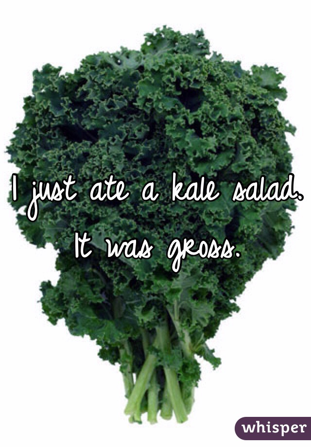 I just ate a kale salad. It was gross.