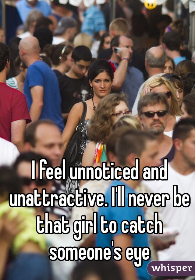 I feel unnoticed and unattractive. I'll never be that girl to catch someone's eye