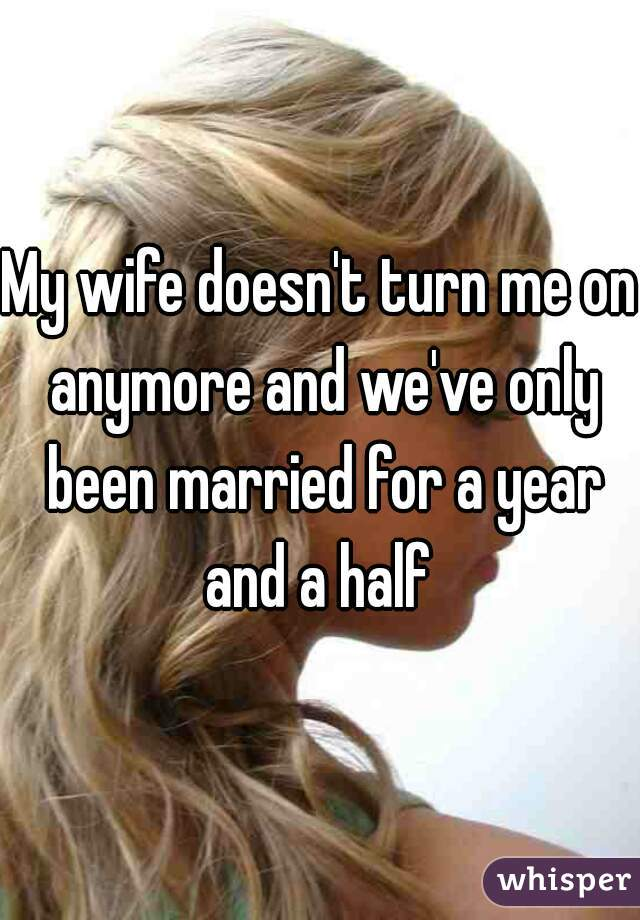 My wife doesn't turn me on anymore and we've only been married for a year and a half