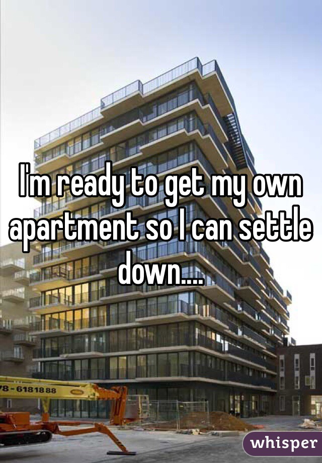 I'm ready to get my own apartment so I can settle down....