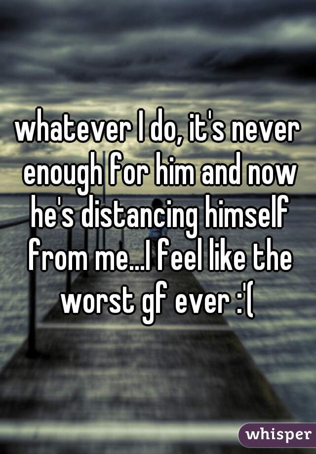 whatever I do, it's never enough for him and now he's distancing himself from me...I feel like the worst gf ever :'(