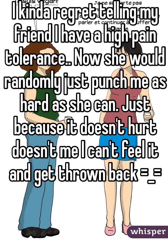 I kinda regret telling my friend I have a high pain tolerance.. Now she would randomly just punch me as hard as she can. Just because it doesn't hurt doesn't me I can't feel it and get thrown back =_=
