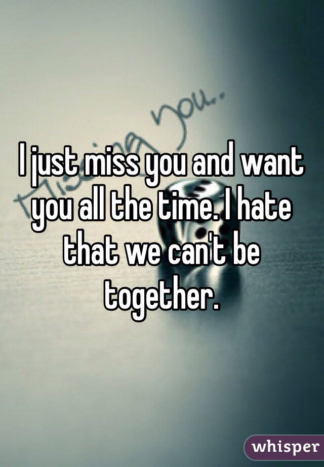 I just miss you and want you all the time. I hate that we can't be together.