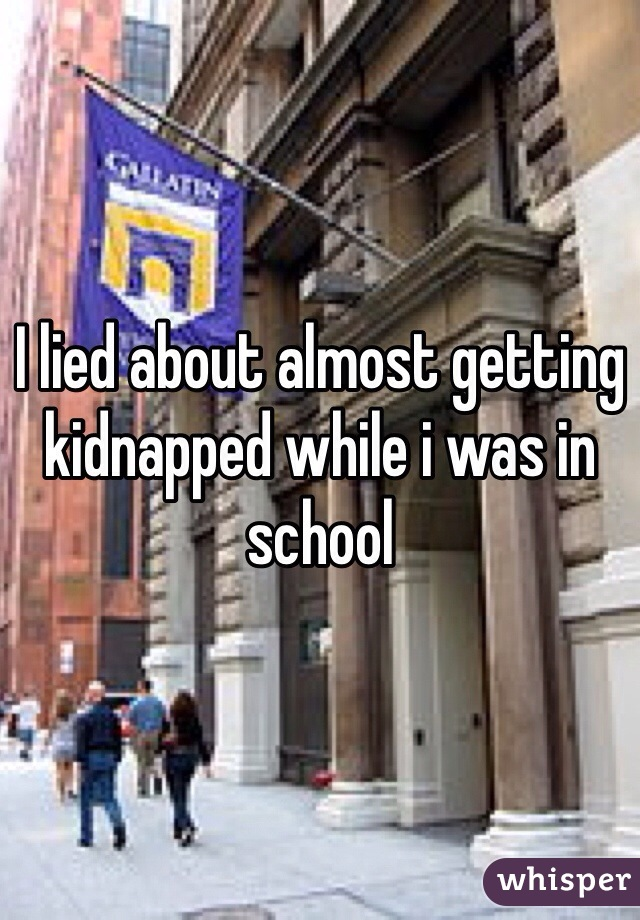 I lied about almost getting kidnapped while i was in school