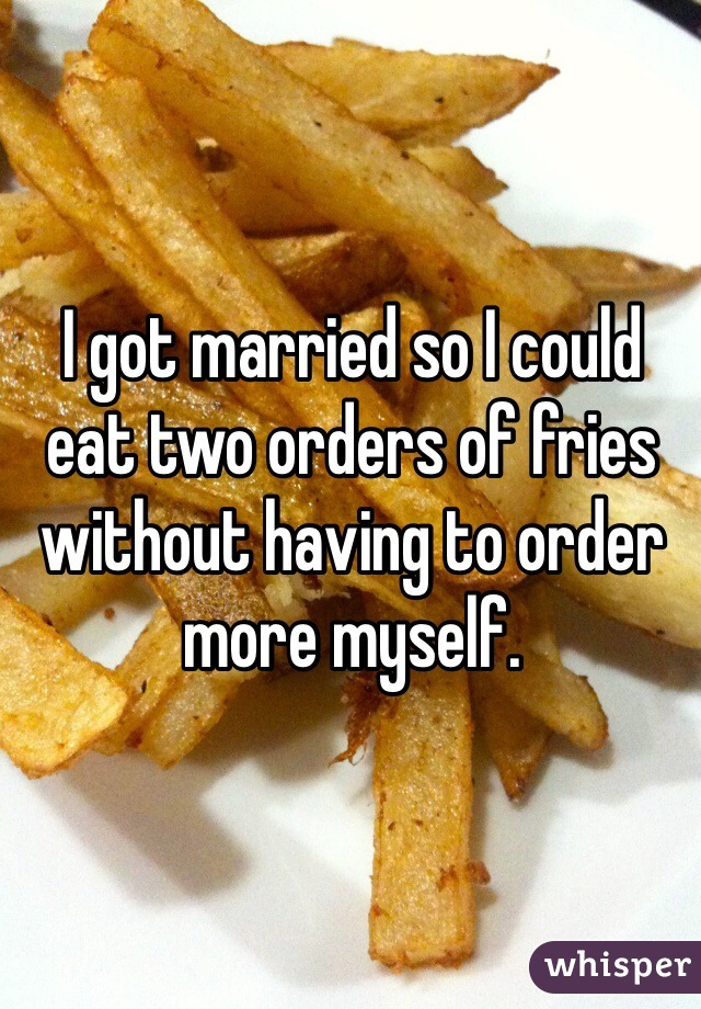 I got married so I could eat two orders of fries without having to order more myself.