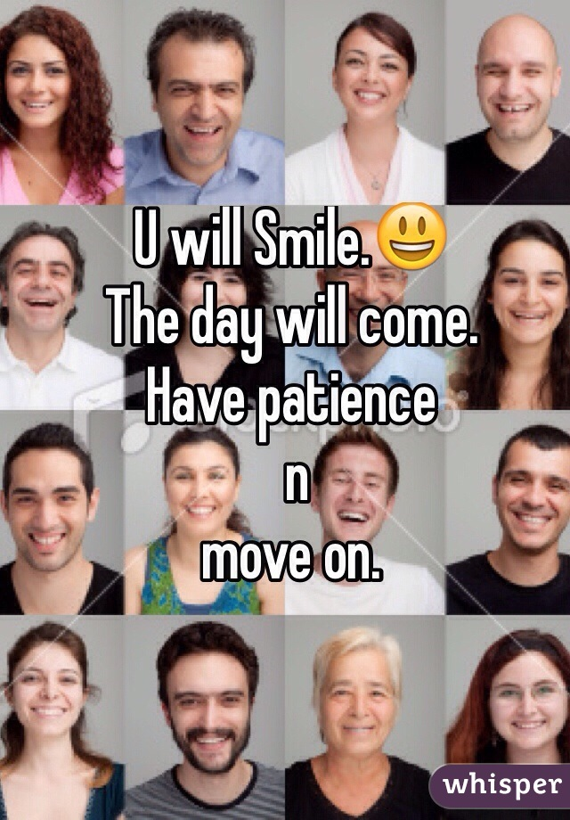 U will Smile.😃 The day will come.  Have patience  n  move on.