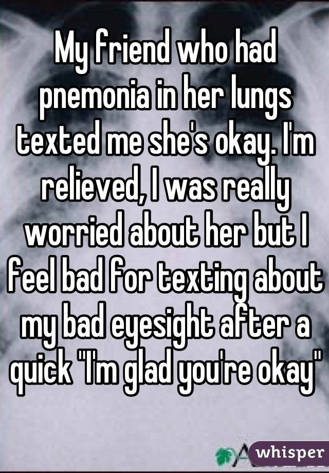 "My friend who had pnemonia in her lungs texted me she's okay. I'm relieved, I was really worried about her but I feel bad for texting about my bad eyesight after a quick ""I'm glad you're okay"""