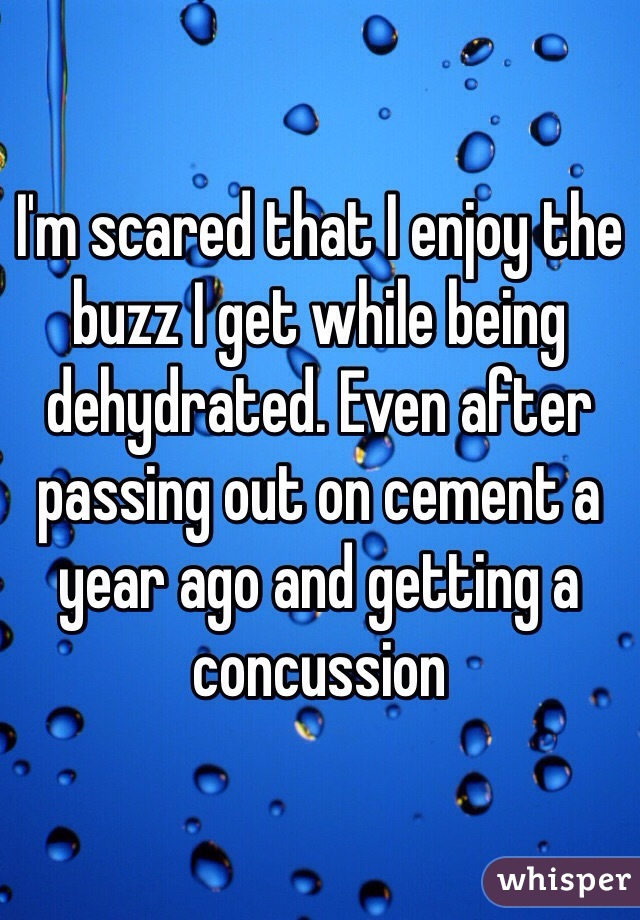 I'm scared that I enjoy the buzz I get while being dehydrated. Even after passing out on cement a year ago and getting a concussion