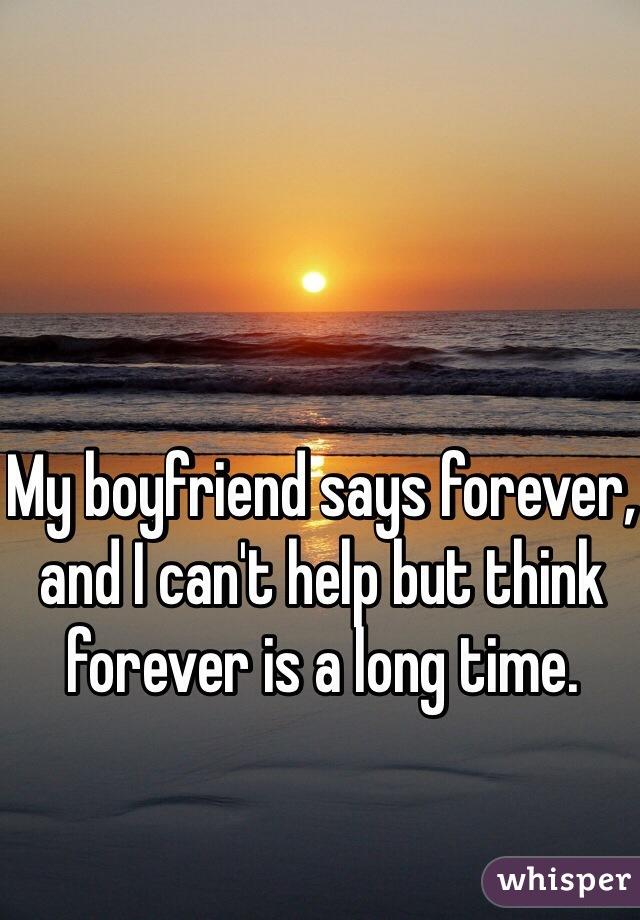 My boyfriend says forever, and I can't help but think forever is a long time.