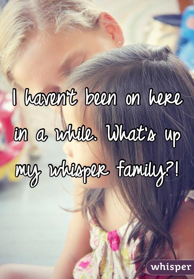 I haven't been on here in a while. What's up my whisper family?!