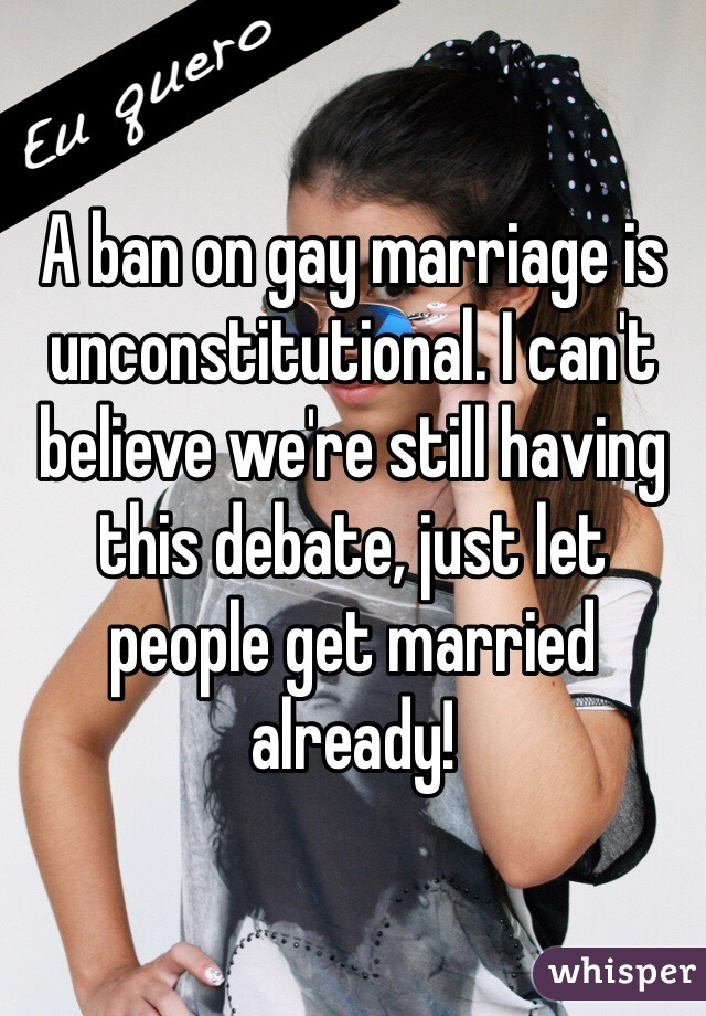 A ban on gay marriage is unconstitutional. I can't believe we're still having this debate, just let people get married already!