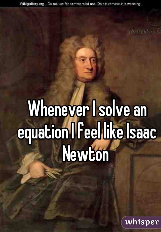 Whenever I solve an equation I feel like Isaac Newton
