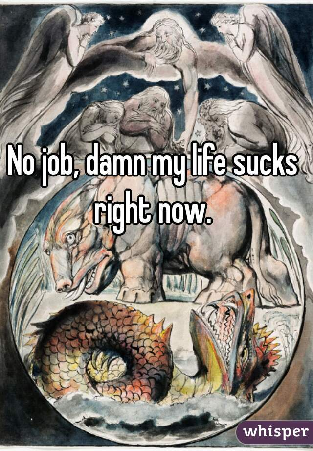 No job, damn my life sucks right now.