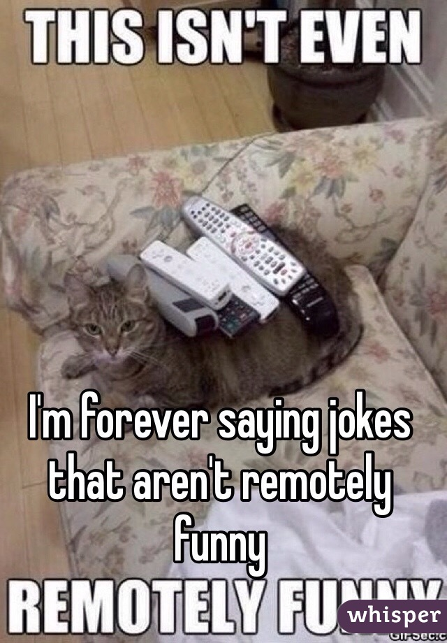 I'm forever saying jokes that aren't remotely funny