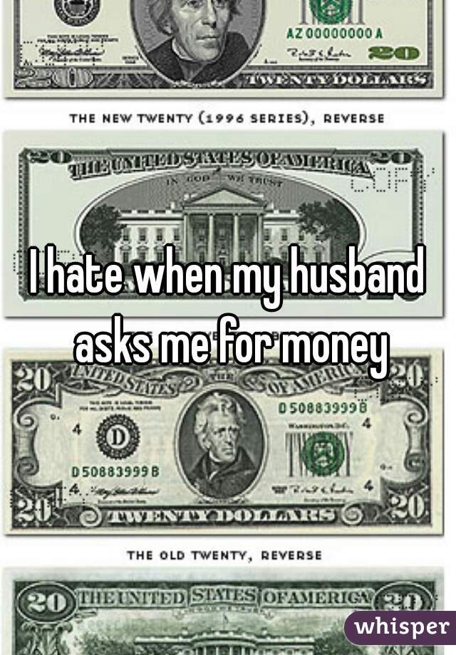 I hate when my husband asks me for money