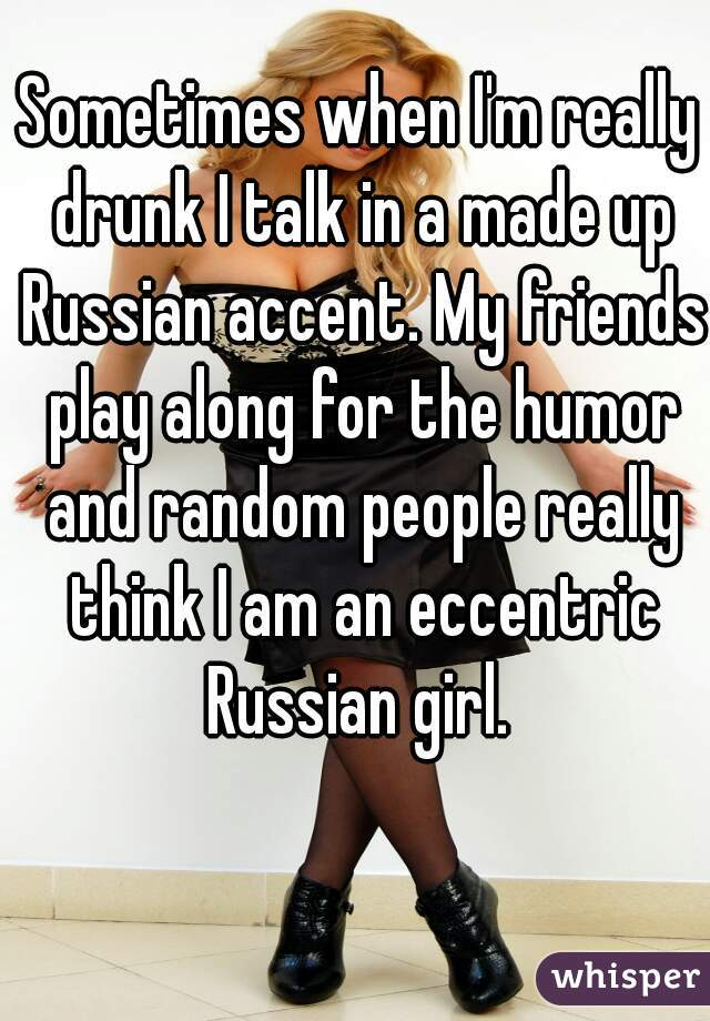 Sometimes when I'm really drunk I talk in a made up Russian accent. My friends play along for the humor and random people really think I am an eccentric Russian girl.