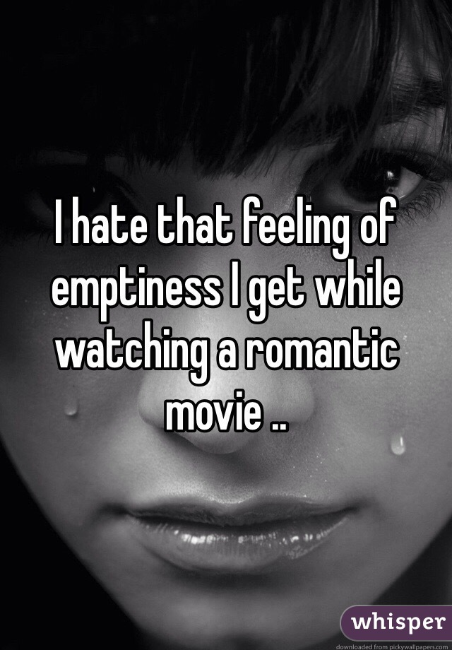 I hate that feeling of emptiness I get while watching a romantic movie ..