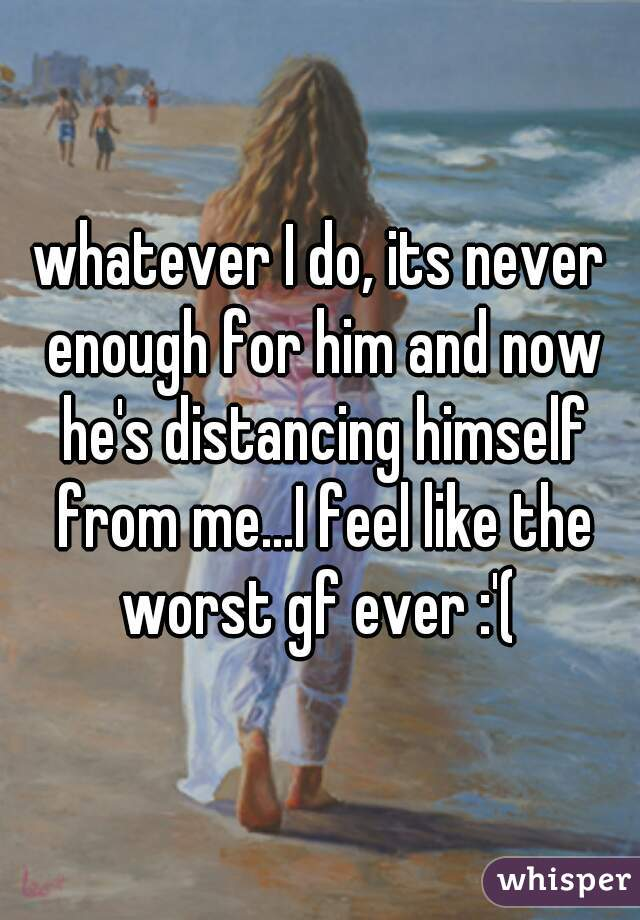 whatever I do, its never enough for him and now he's distancing himself from me...I feel like the worst gf ever :'(
