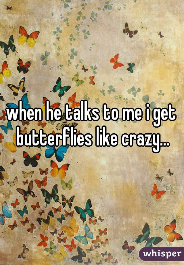 when he talks to me i get butterflies like crazy...