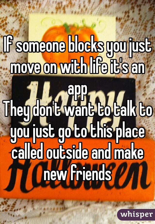 If someone blocks you just move on with life it's an app  They don't want to talk to you just go to this place called outside and make new friends