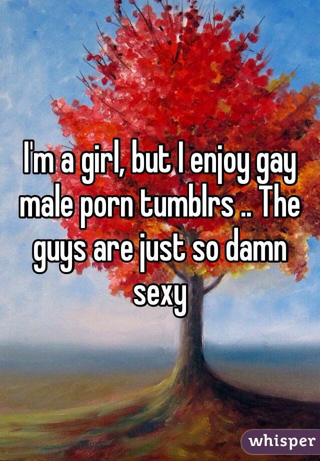 I'm a girl, but I enjoy gay male porn tumblrs .. The guys are just so damn sexy