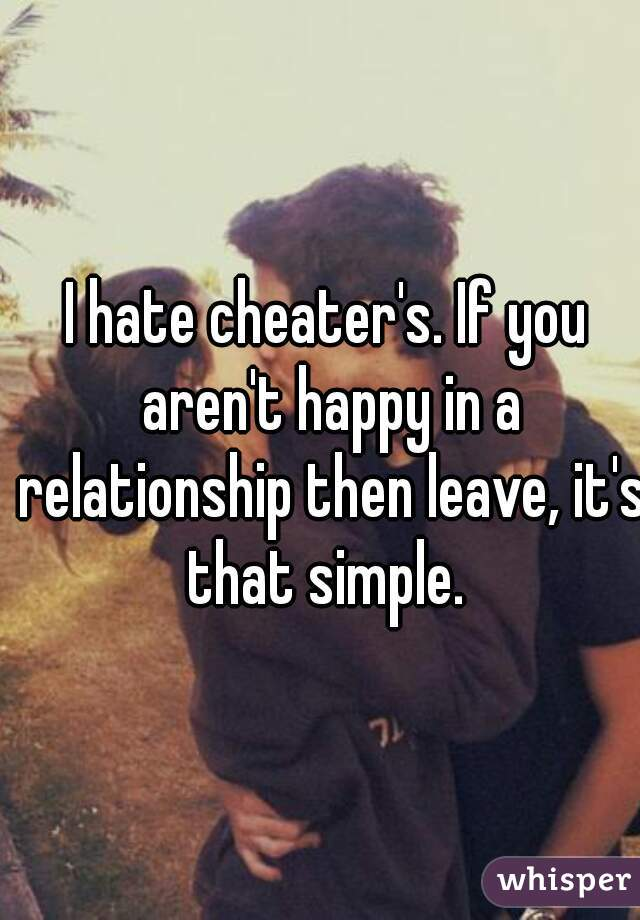 I hate cheater's. If you aren't happy in a relationship then leave, it's that simple.
